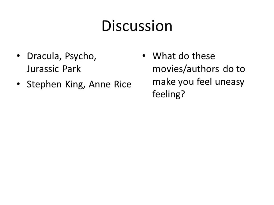 Discussion Dracula, Psycho, Jurassic Park Stephen King, Anne Rice What do these movies/authors do to make you feel uneasy feeling?