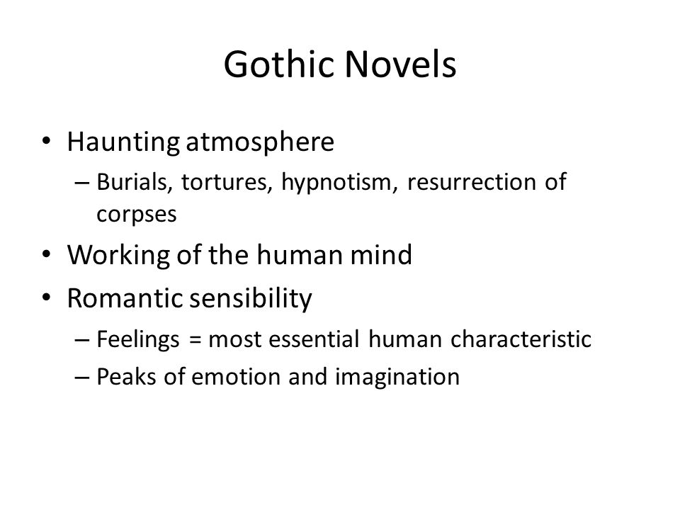 Gothic Novels Haunting atmosphere – Burials, tortures, hypnotism, resurrection of corpses Working of the human mind Romantic sensibility – Feelings =