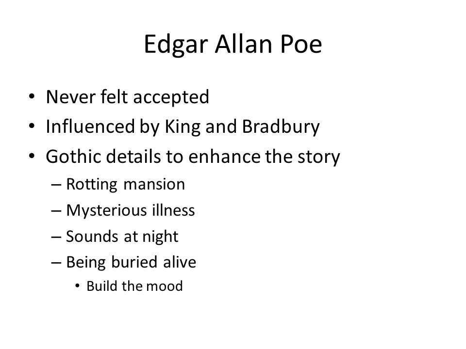Edgar Allan Poe Never felt accepted Influenced by King and Bradbury Gothic details to enhance the story – Rotting mansion – Mysterious illness – Sound