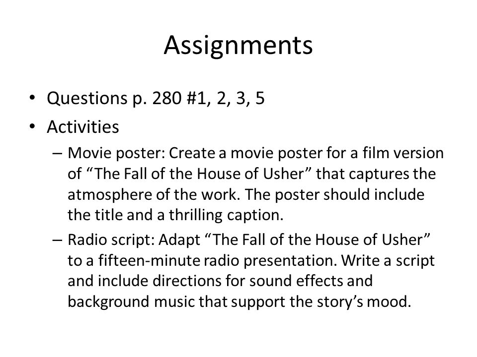 Assignments Questions p. 280 #1, 2, 3, 5 Activities – Movie poster: Create a movie poster for a film version of The Fall of the House of Usher that ca