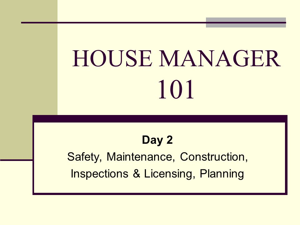 HOUSE MANAGER 101 Day 2 Safety, Maintenance, Construction, Inspections & Licensing, Planning