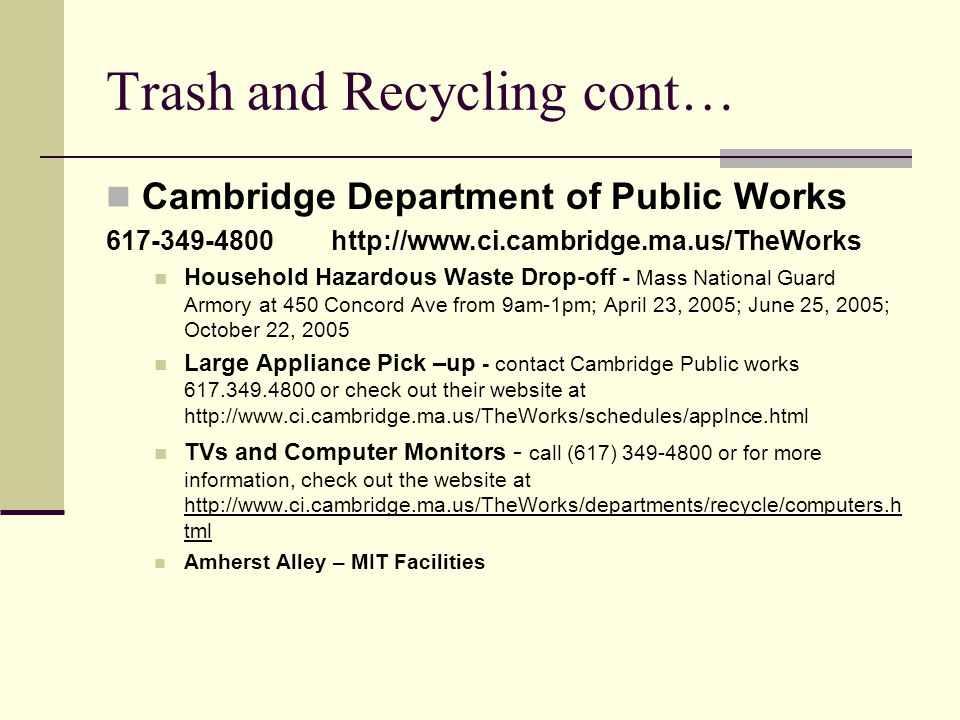 Trash and Recycling cont… Cambridge Department of Public Works 617-349-4800 http://www.ci.cambridge.ma.us/TheWorks Household Hazardous Waste Drop-off - Mass National Guard Armory at 450 Concord Ave from 9am-1pm; April 23, 2005; June 25, 2005; October 22, 2005 Large Appliance Pick –up - contact Cambridge Public works 617.349.4800 or check out their website at http://www.ci.cambridge.ma.us/TheWorks/schedules/applnce.html TVs and Computer Monitors - call (617) 349-4800 or for more information, check out the website at http://www.ci.cambridge.ma.us/TheWorks/departments/recycle/computers.h tml http://www.ci.cambridge.ma.us/TheWorks/departments/recycle/computers.h tml Amherst Alley – MIT Facilities
