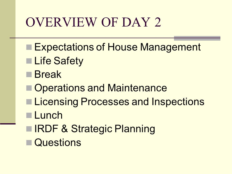 OVERVIEW OF DAY 2 Expectations of House Management Life Safety Break Operations and Maintenance Licensing Processes and Inspections Lunch IRDF & Strategic Planning Questions