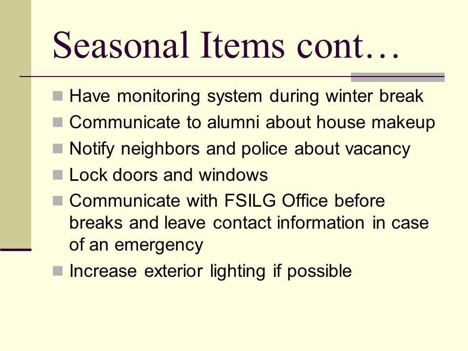 Seasonal Items cont… Have monitoring system during winter break Communicate to alumni about house makeup Notify neighbors and police about vacancy Lock doors and windows Communicate with FSILG Office before breaks and leave contact information in case of an emergency Increase exterior lighting if possible