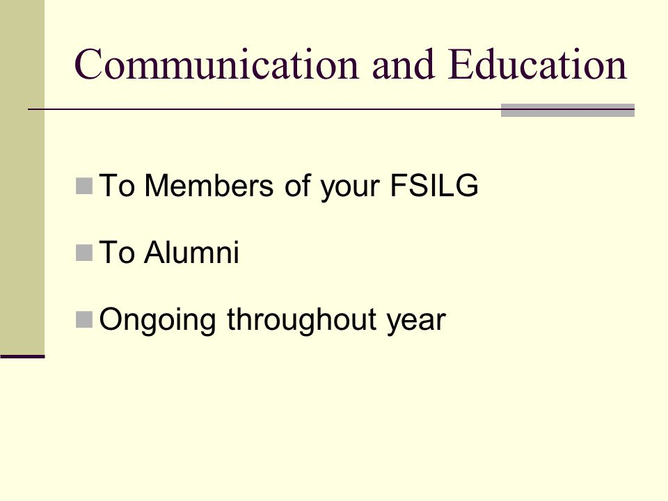Communication and Education To Members of your FSILG To Alumni Ongoing throughout year