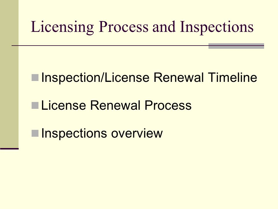 Licensing Process and Inspections Inspection/License Renewal Timeline License Renewal Process Inspections overview