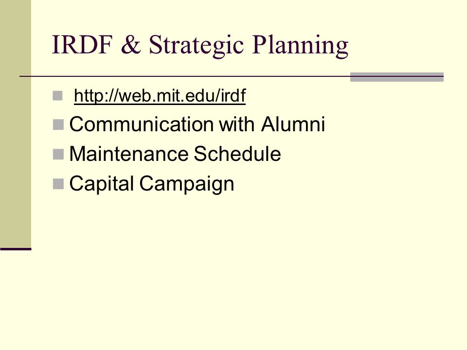 IRDF & Strategic Planning http://web.mit.edu/irdf Communication with Alumni Maintenance Schedule Capital Campaign