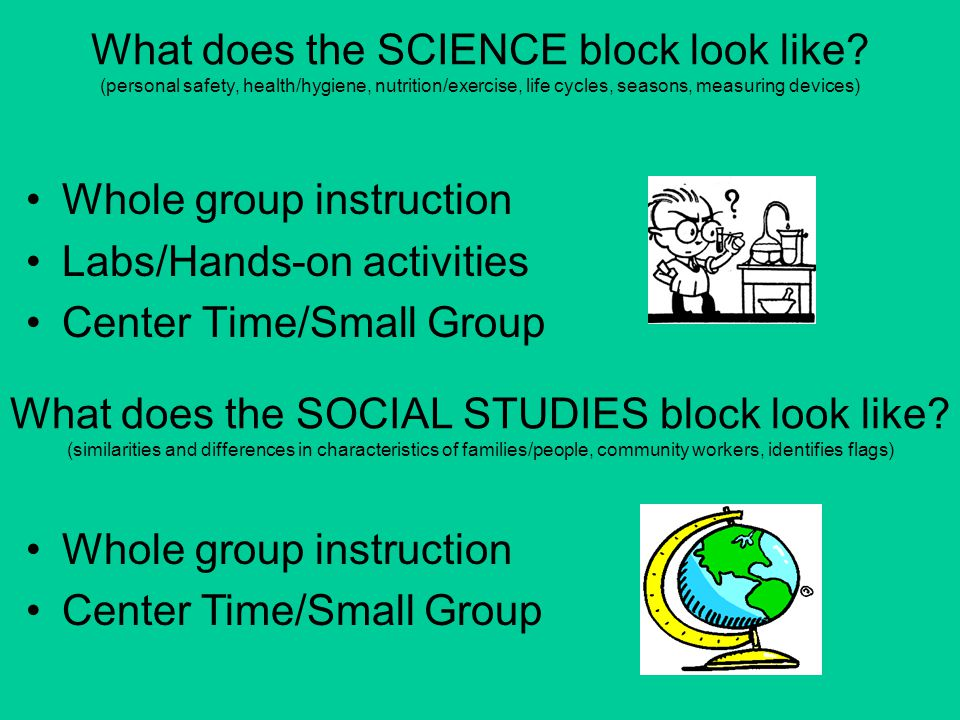 What does the SCIENCE block look like? (personal safety, health/hygiene, nutrition/exercise, life cycles, seasons, measuring devices) Whole group inst