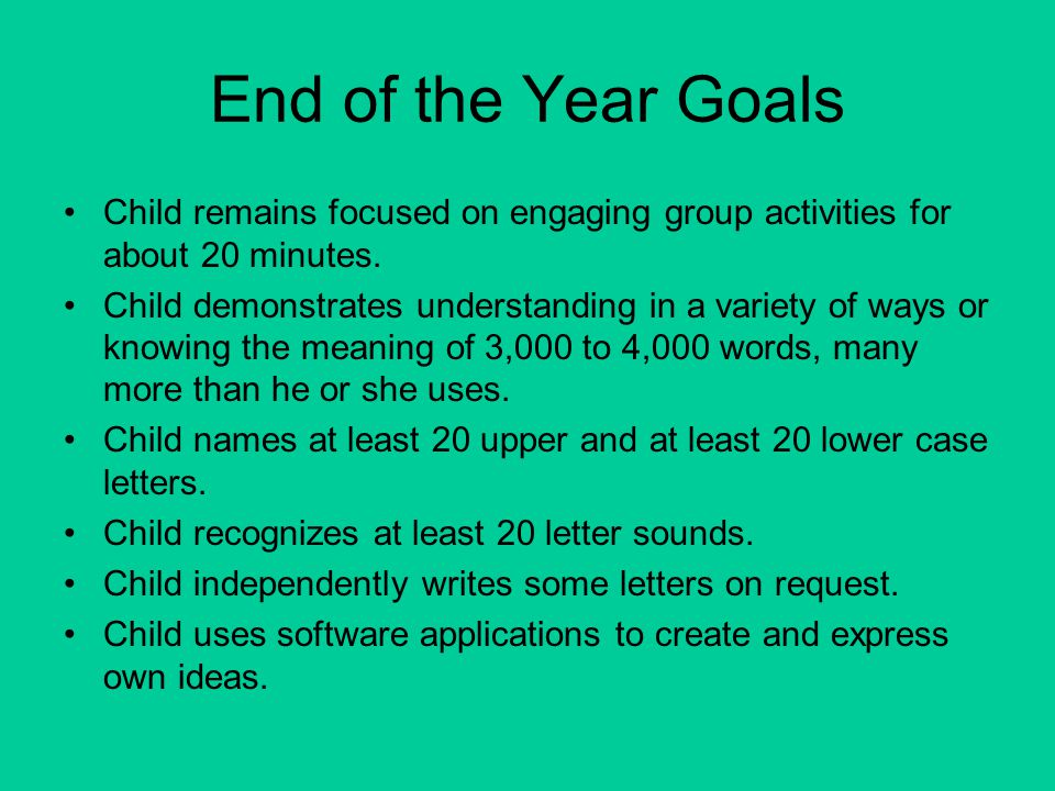 End of the Year Goals Child remains focused on engaging group activities for about 20 minutes. Child demonstrates understanding in a variety of ways o