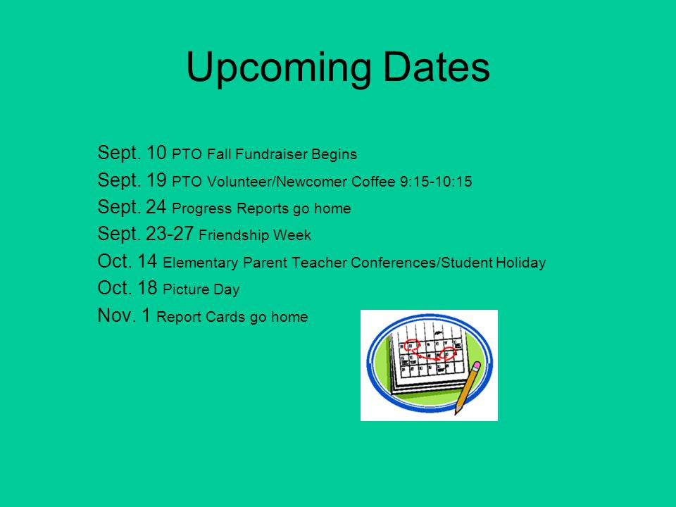 Upcoming Dates Sept. 10 PTO Fall Fundraiser Begins Sept. 19 PTO Volunteer/Newcomer Coffee 9:15-10:15 Sept. 24 Progress Reports go home Sept. 23-27 Fri