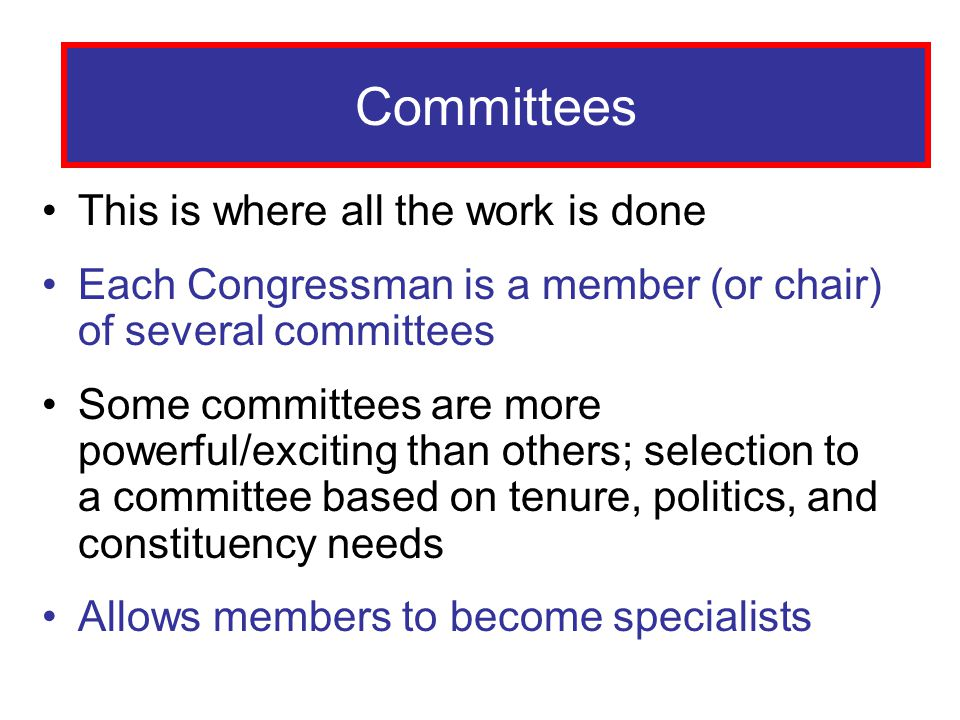 Committees This is where all the work is done Each Congressman is a member (or chair) of several committees Some committees are more powerful/exciting