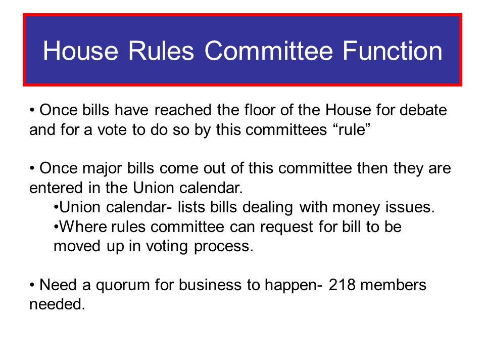 Rules Committee House Rules Committee Function Once bills have reached the floor of the House for debate and for a vote to do so by this committees ru