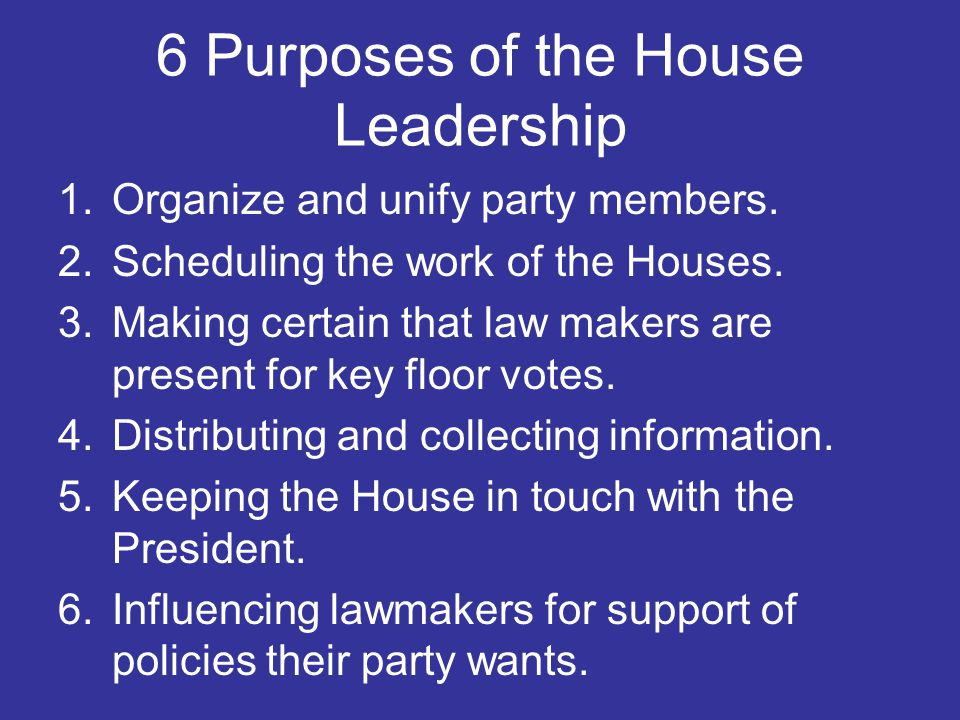 6 Purposes of the House Leadership 1.Organize and unify party members. 2.Scheduling the work of the Houses. 3.Making certain that law makers are prese