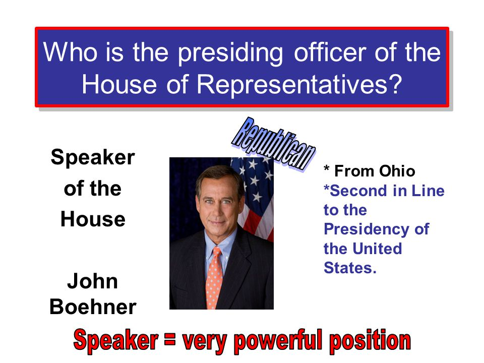 Who is the presiding officer of the House of Representatives? Speaker of the House John Boehner * From Ohio *Second in Line to the Presidency of the U