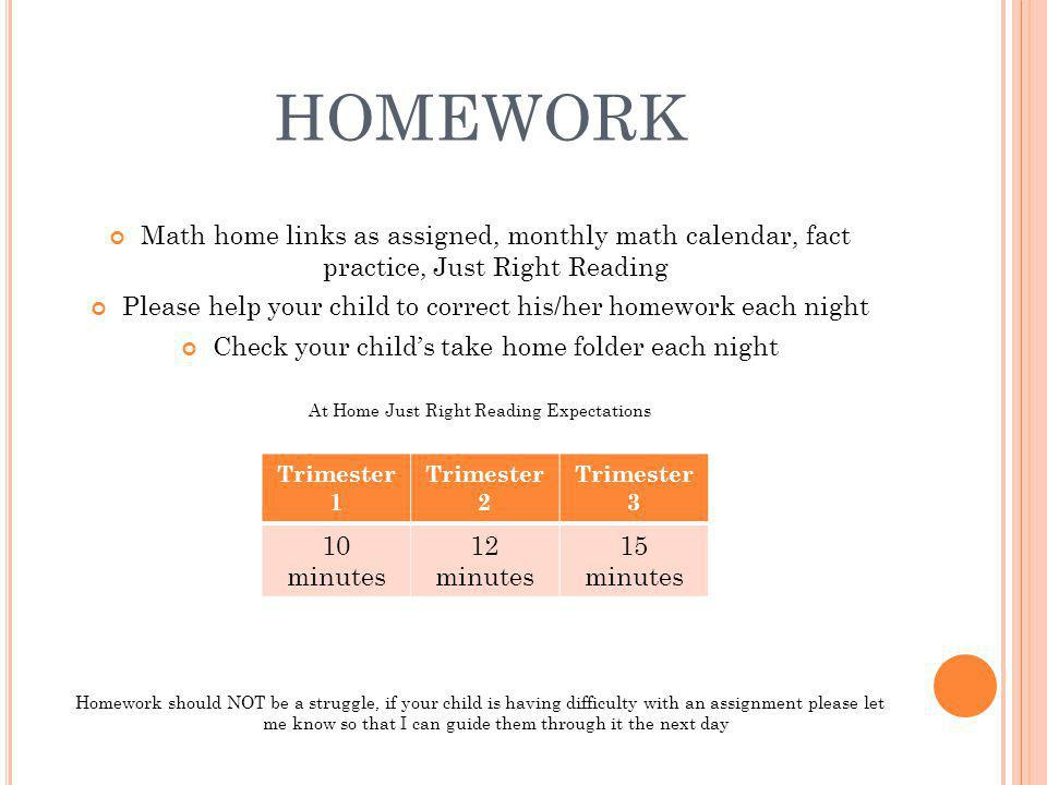 HOMEWORK Math home links as assigned, monthly math calendar, fact practice, Just Right Reading Please help your child to correct his/her homework each night Check your childs take home folder each night At Home Just Right Reading Expectations At home just right reading expectations Homework should NOT be a struggle, if your child is having difficulty with an assignment please let me know so that I can guide them through it the next day Trimester 1 Trimester 2 Trimester 3 10 minutes 12 minutes 15 minutes