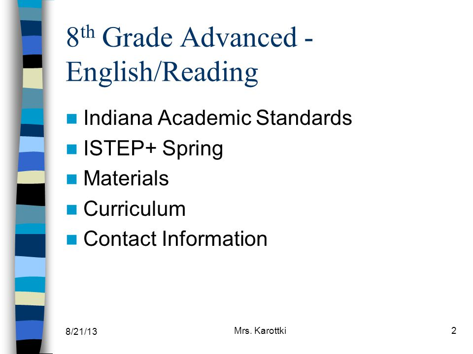 8/21/13 Mrs. Karottki2 8 th Grade Advanced - English/Reading Indiana Academic Standards ISTEP+ Spring Materials Curriculum Contact Information