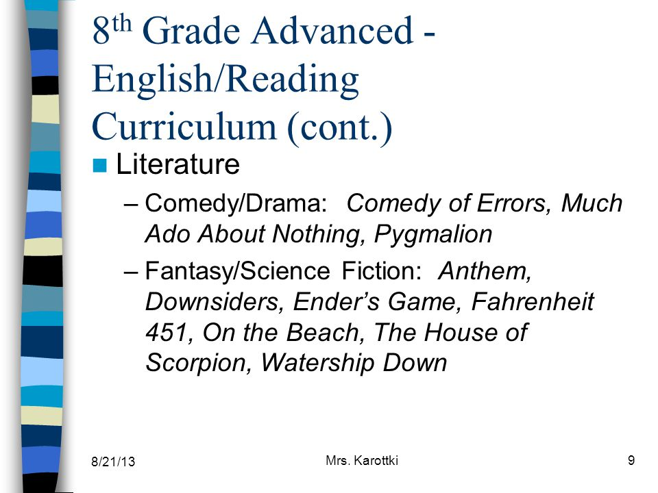 8/21/13 Mrs. Karottki9 8 th Grade Advanced - English/Reading Curriculum (cont.) Literature –Comedy/Drama: Comedy of Errors, Much Ado About Nothing, Py