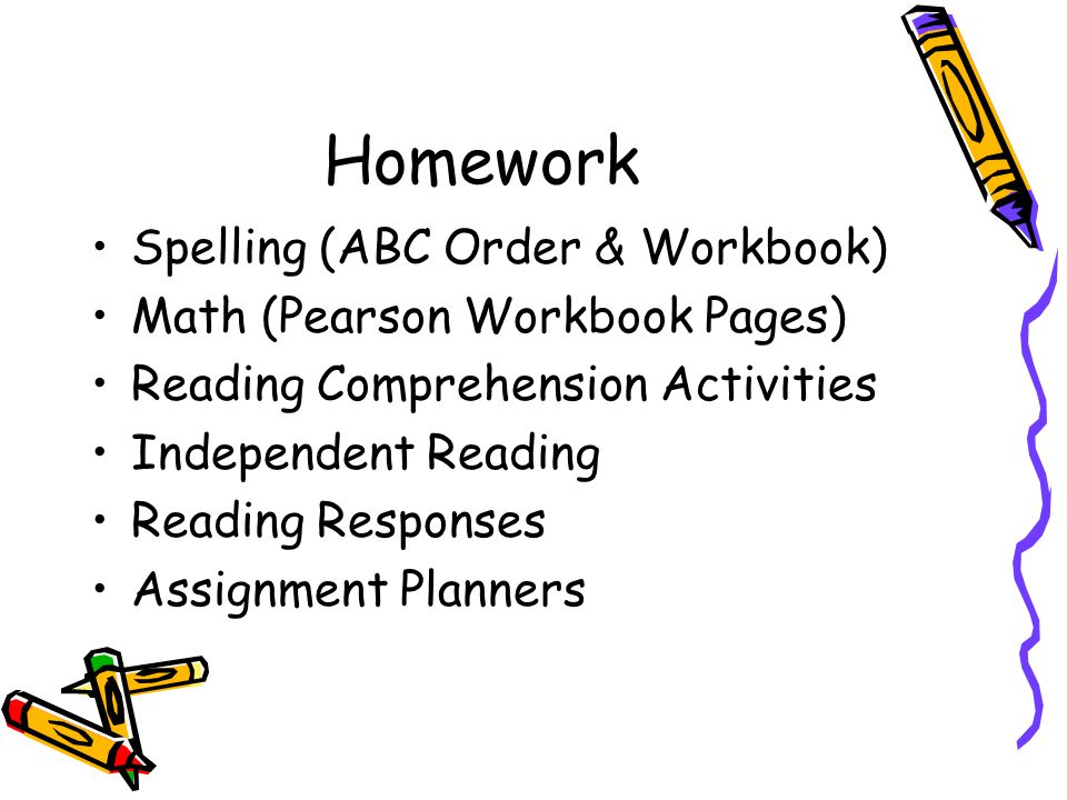 Homework Spelling (ABC Order & Workbook) Math (Pearson Workbook Pages) Reading Comprehension Activities Independent Reading Reading Responses Assignment Planners