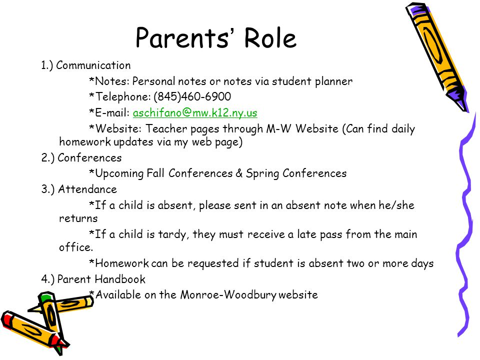 Parents Role 1.) Communication *Notes: Personal notes or notes via student planner *Telephone: (845)460-6900 *E-mail: aschifano@mw.k12.ny.usaschifano@mw.k12.ny.us *Website: Teacher pages through M-W Website (Can find daily homework updates via my web page) 2.) Conferences *Upcoming Fall Conferences & Spring Conferences 3.) Attendance *If a child is absent, please sent in an absent note when he/she returns *If a child is tardy, they must receive a late pass from the main office.