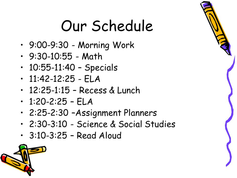 Our Schedule 9:00-9:30 - Morning Work 9:30-10:55 - Math 10:55-11:40 – Specials 11:42-12:25 - ELA 12:25-1:15 – Recess & Lunch 1:20-2:25 – ELA 2:25-2:30 –Assignment Planners 2:30-3:10 - Science & Social Studies 3:10-3:25 – Read Aloud