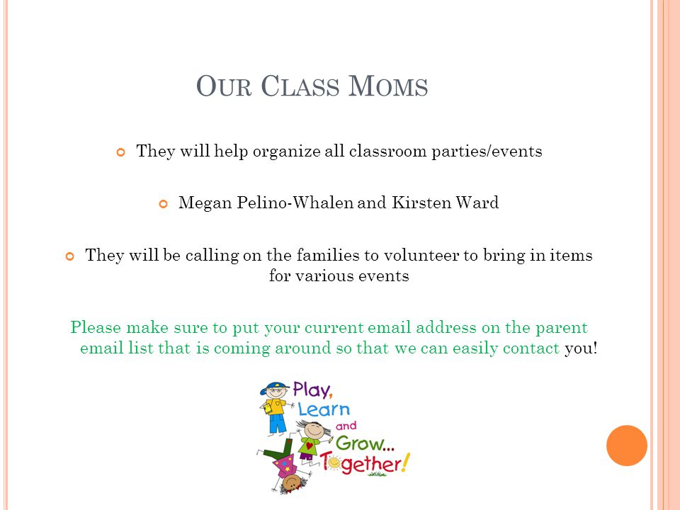 O UR C LASS M OMS They will help organize all classroom parties/events Megan Pelino-Whalen and Kirsten Ward They will be calling on the families to vo