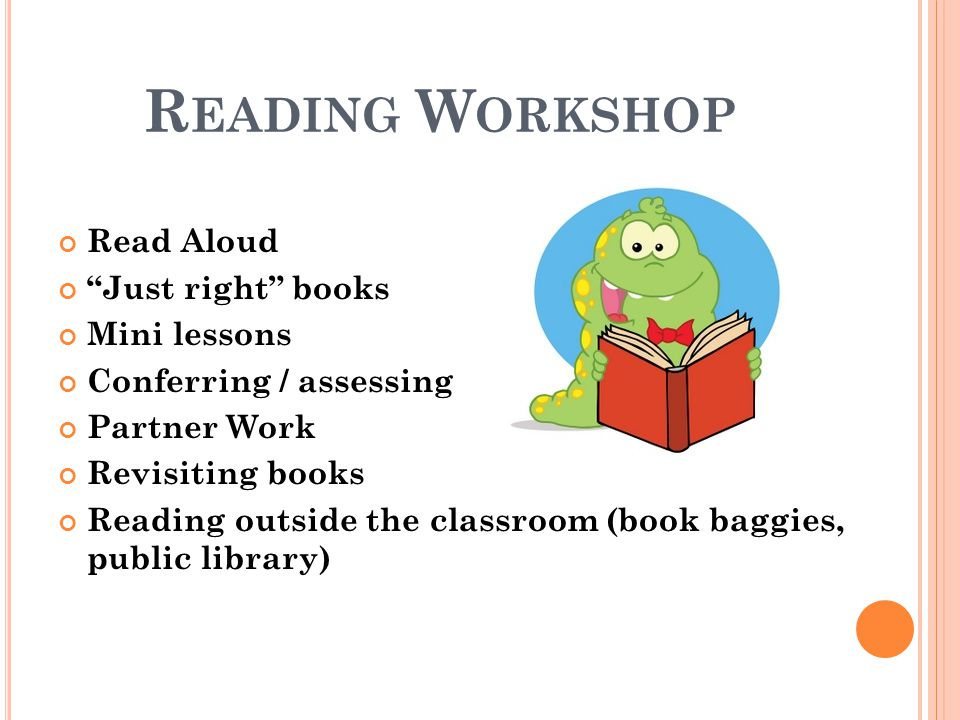 R EADING W ORKSHOP Read Aloud Just right books Mini lessons Conferring / assessing Partner Work Revisiting books Reading outside the classroom (book b