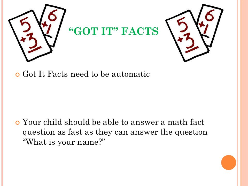 GOT IT FACTS Got It Facts need to be automatic Your child should be able to answer a math fact question as fast as they can answer the question What i