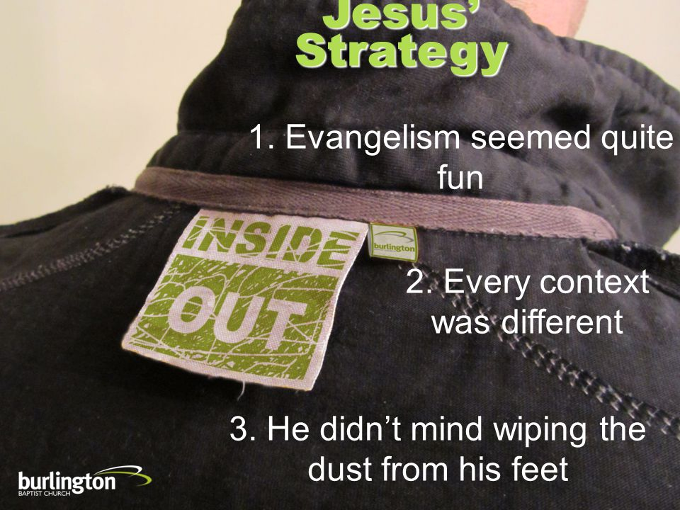 Jesus Strategy 1. Evangelism seemed quite fun 2. Every context was different 3. He didnt mind wiping the dust from his feet