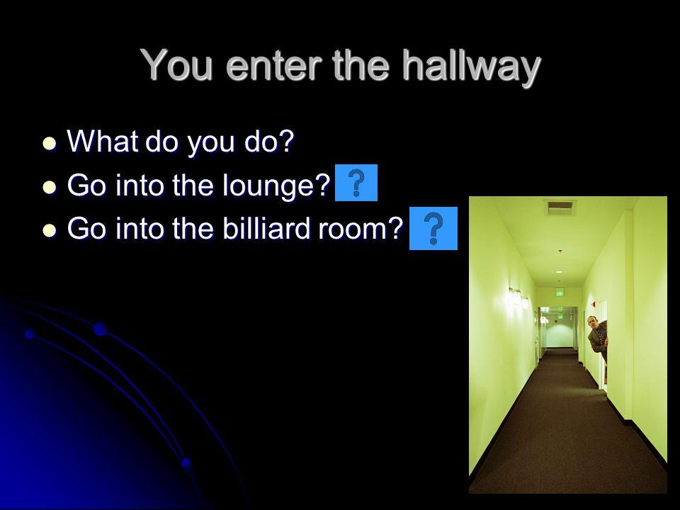You enter the hallway What do you do? What do you do? Go into the lounge? Go into the lounge? Go into the billiard room? Go into the billiard room?
