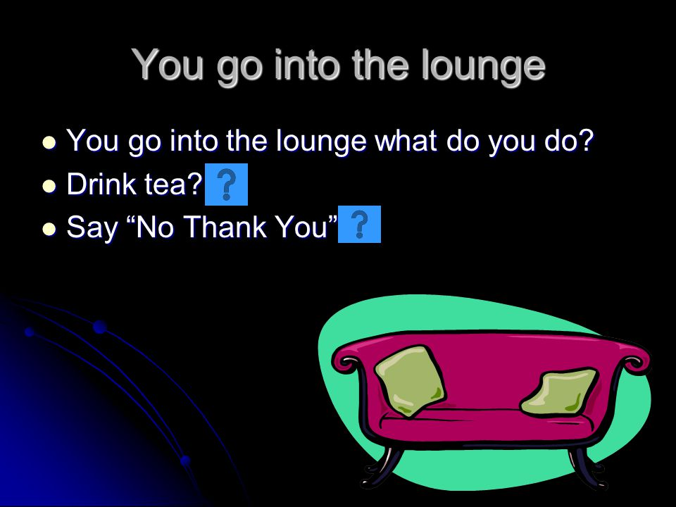 You go into the lounge You go into the lounge what do you do? You go into the lounge what do you do? Drink tea? Drink tea? Say No Thank You Say No Tha