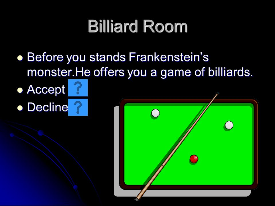 Billiard Room Before you stands Frankensteins monster.He offers you a game of billiards. Before you stands Frankensteins monster.He offers you a game