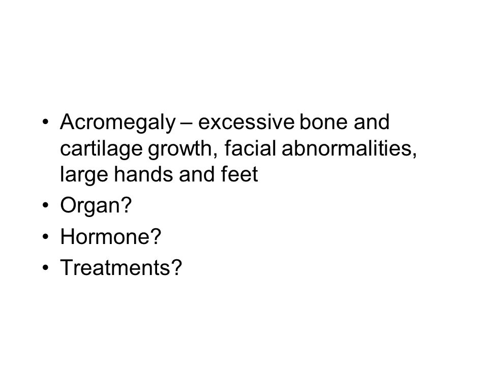 Acromegaly – excessive bone and cartilage growth, facial abnormalities, large hands and feet Organ? Hormone? Treatments?
