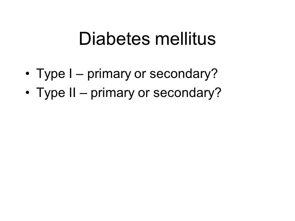 Diabetes mellitus Type I – primary or secondary? Type II – primary or secondary?
