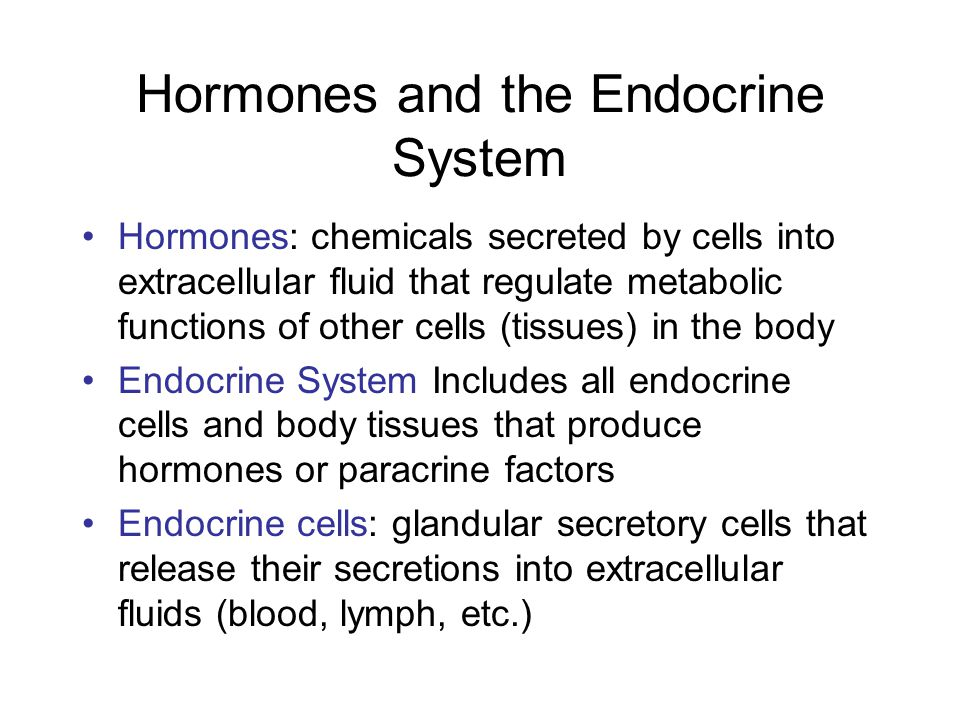 Hormones and the Endocrine System Hormones: chemicals secreted by cells into extracellular fluid that regulate metabolic functions of other cells (tis