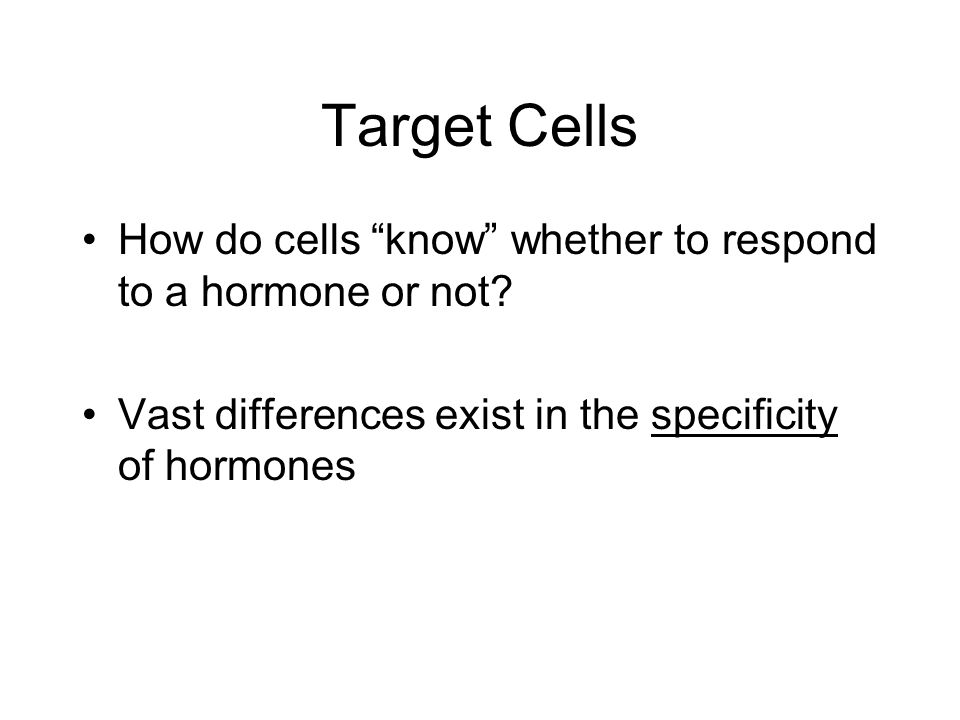 Target Cells How do cells know whether to respond to a hormone or not? Vast differences exist in the specificity of hormones