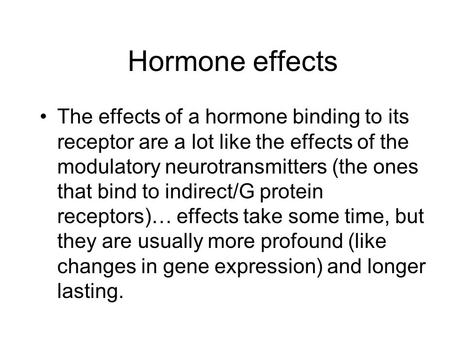 Hormone effects The effects of a hormone binding to its receptor are a lot like the effects of the modulatory neurotransmitters (the ones that bind to