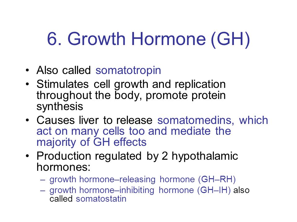 6. Growth Hormone (GH) Also called somatotropin Stimulates cell growth and replication throughout the body, promote protein synthesis Causes liver to