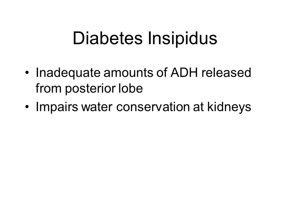Diabetes Insipidus Inadequate amounts of ADH released from posterior lobe Impairs water conservation at kidneys