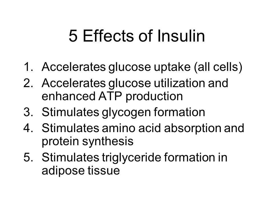 5 Effects of Insulin 1.Accelerates glucose uptake (all cells) 2.Accelerates glucose utilization and enhanced ATP production 3.Stimulates glycogen form