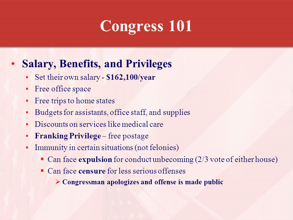 Congress 101 Salary, Benefits, and Privileges Set their own salary - $162,100/year Free office space Free trips to home states Budgets for assistants, office staff, and supplies Discounts on services like medical care Franking Privilege – free postage Immunity in certain situations (not felonies) Can face expulsion for conduct unbecoming (2/3 vote of either house) Can face censure for less serious offenses Congressman apologizes and offense is made public