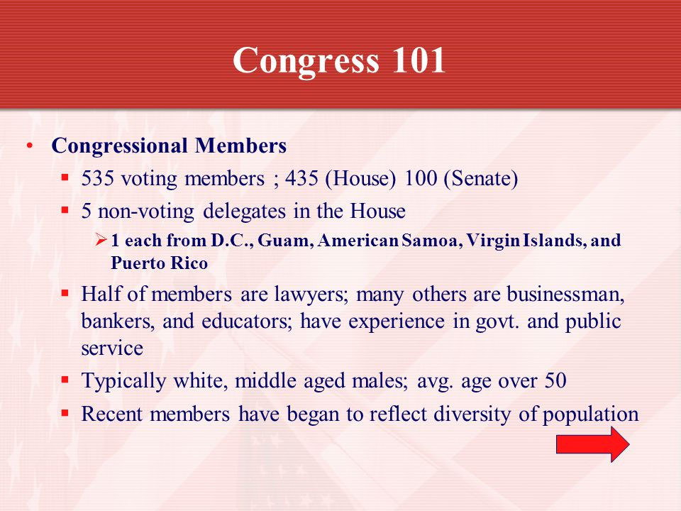 Congress 101 Congressional Members 535 voting members ; 435 (House) 100 (Senate) 5 non-voting delegates in the House 1 each from D.C., Guam, American Samoa, Virgin Islands, and Puerto Rico Half of members are lawyers; many others are businessman, bankers, and educators; have experience in govt.