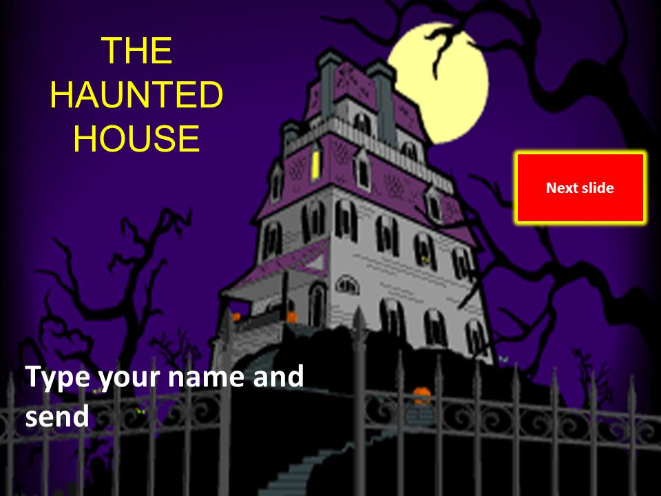 The Haunted House By Marolyn Vann and Amy OToole THE HAUNTED HOUSE Type your name and send Next slide