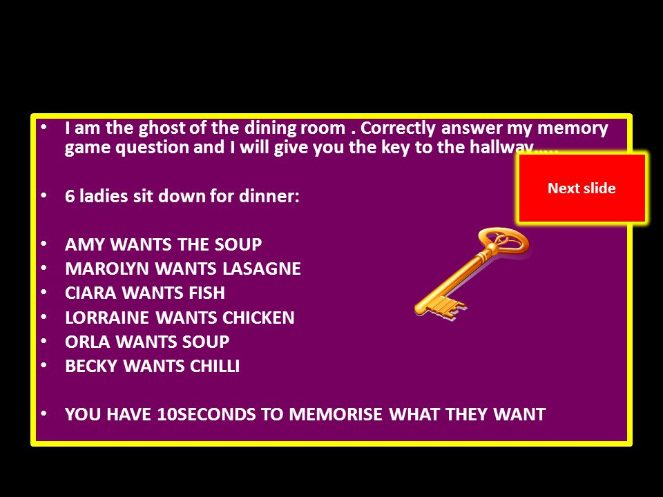 I am the ghost of the dining room. Correctly answer my memory game question and I will give you the key to the hallway….. 6 ladies sit down for dinner