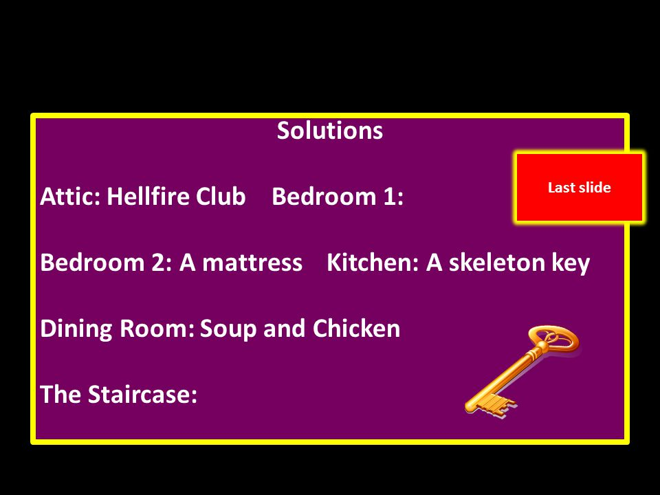 Solutions Attic: Hellfire Club Bedroom 1: Bedroom 2: A mattress Kitchen: A skeleton key Dining Room: Soup and Chicken The Staircase: Last slide