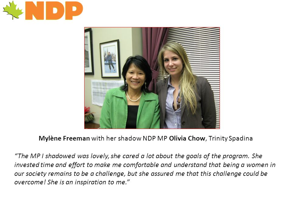 Mylène Freeman with her shadow NDP MP Olivia Chow, Trinity Spadina The MP I shadowed was lovely, she cared a lot about the goals of the program.