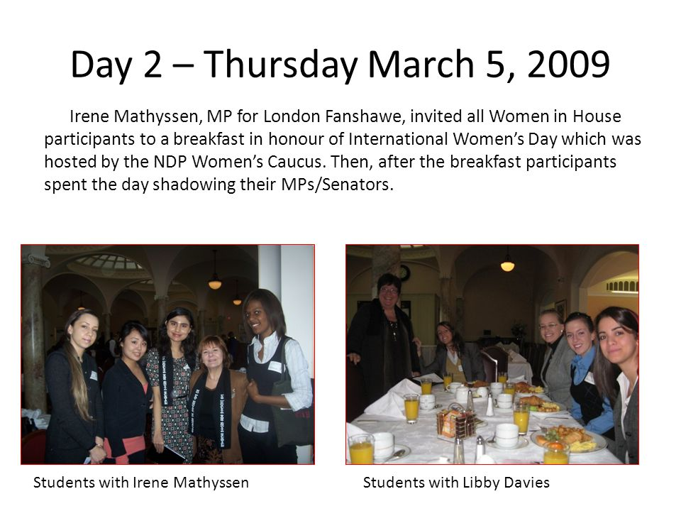 Day 2 – Thursday March 5, 2009 Irene Mathyssen, MP for London Fanshawe, invited all Women in House participants to a breakfast in honour of International Womens Day which was hosted by the NDP Womens Caucus.