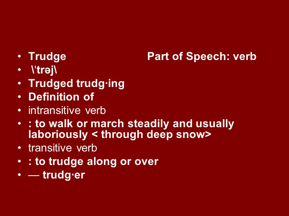 Trudge Part of Speech: verb \ ˈ trəj\ Trudged trudg·ing Definition of intransitive verb : to walk or march steadily and usually laboriously transitive verb : to trudge along or over trudg·er