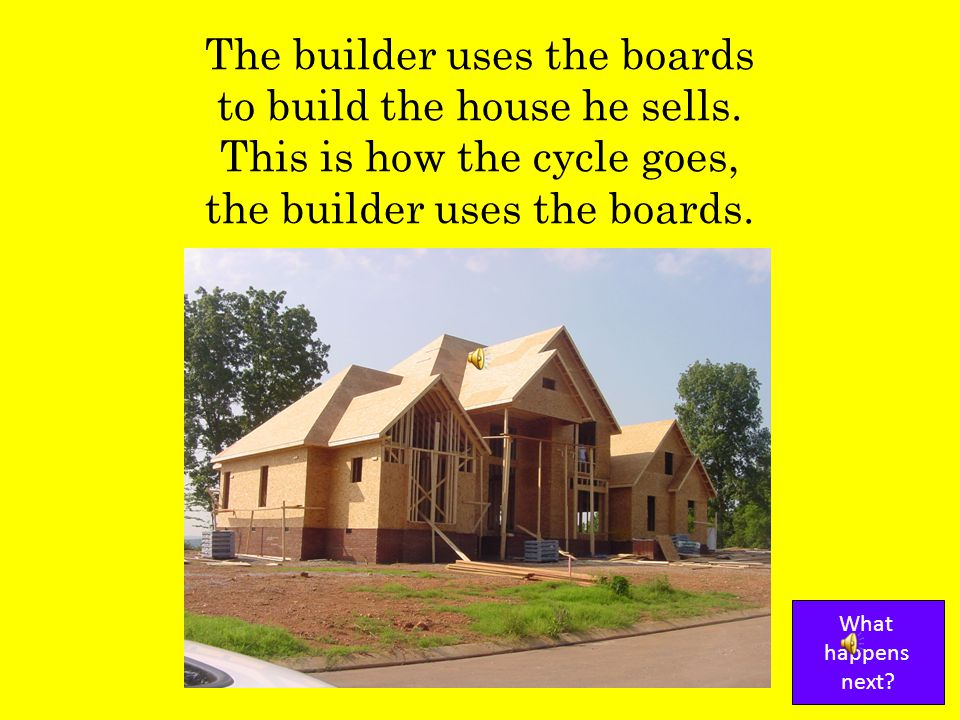 The store sells the boards to the builder of the house. This is how the cycle goes, the store sells the boards. What happens next?