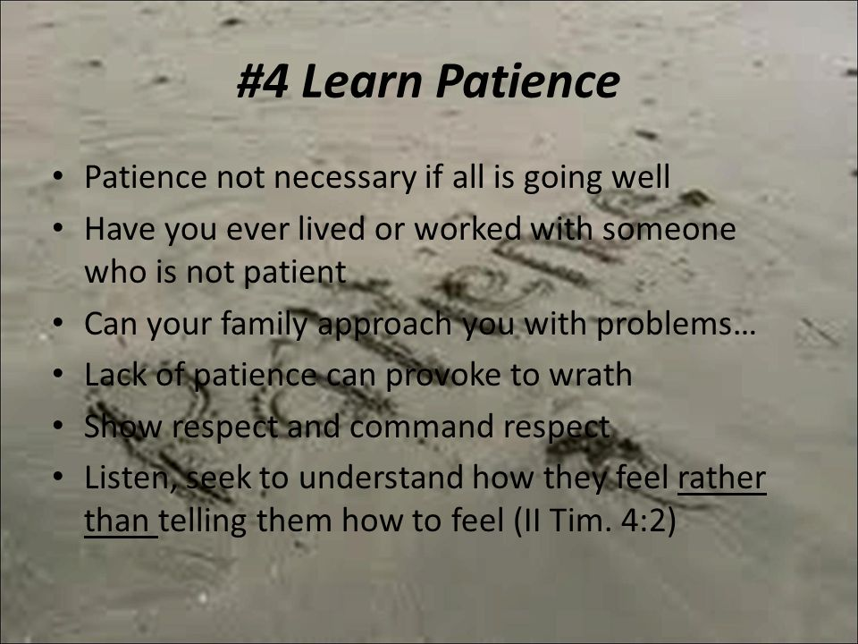 #4 Learn Patience Patience not necessary if all is going well Have you ever lived or worked with someone who is not patient Can your family approach you with problems… Lack of patience can provoke to wrath Show respect and command respect Listen, seek to understand how they feel rather than telling them how to feel (II Tim.