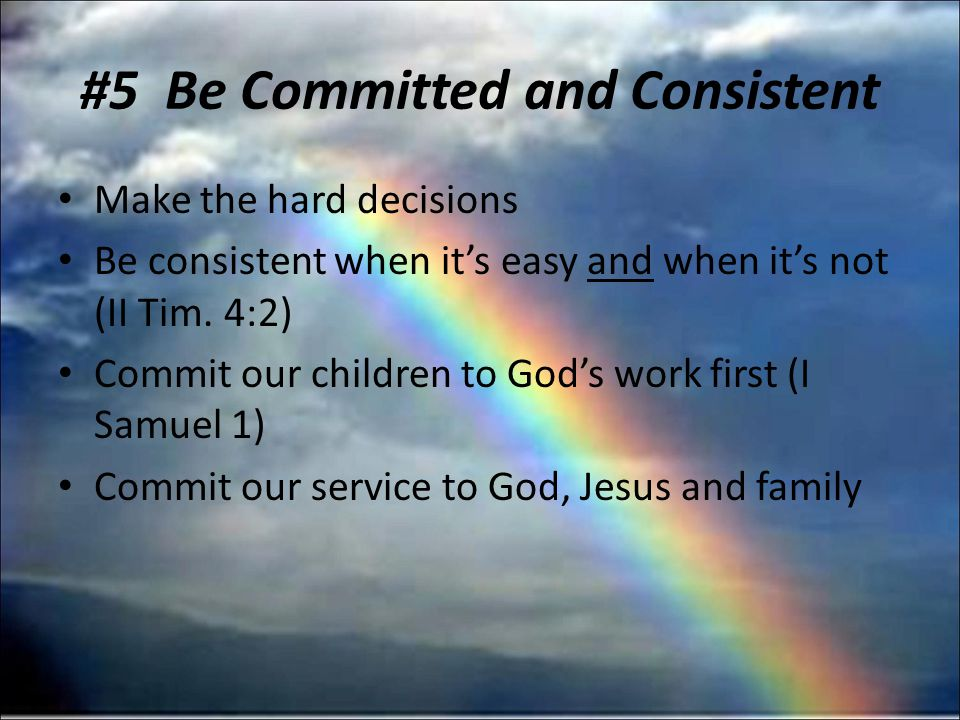 #5 Be Committed and Consistent Make the hard decisions Be consistent when its easy and when its not (II Tim.